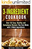 3-Ingredient Cookbook: Over 50 Easy, Healthy and Sumptuous Recipes You Can Make with 3 Main Ingredients (Instant Pot Cookbook)