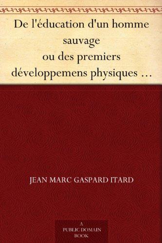 De l'éducation d'un homme sauvage ou des premiers développemens physiques et moraux du jeune sauvage de l'Aveyron (French Edition)