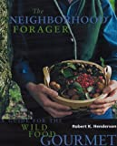 The Neighborhood Forager: A Guide for the Wild Food Gourmet