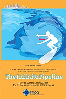 The Infinite Pipeline: How to Master Social Media for Business-to-Business Sales Success: Sales Person Edition by [Ellsworth, Mike, Johnson, Robbie, Morris, Ken, Rowley, Jill]