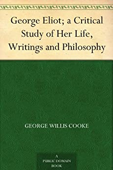 George Eliot; a Critical Study of Her Life, Writings and Philosophy by [Cooke, George Willis]