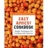 Easy Apricot Cookbook: 50 Delicious Apricot Recipes; Simple Techniques for Cooking with Apricots
