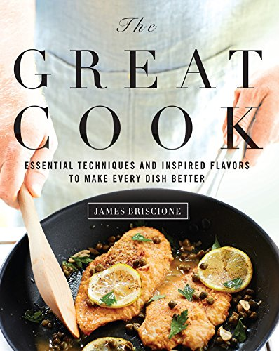 The Great Cook: Essential Techniques and Inspired Flavors to Make Every Dish Better by James Briscione, The Editors of Cooking Light