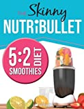 The Skinny NUTRiBULLET 5:2 Diet Smoothies Recipe Book: Delicious & Nutritious Smoothies Under 100, 200 & 300 Calories. Perfect For Your 5:2 Diet Fast Days. Burn Fat, Lose Weight and Feel Great!