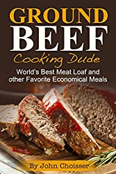 Ground Beef Cooking Dude Cookbook; World's Best Meatloaf Recipe and Other Favorite Economical Meals (English Edition)