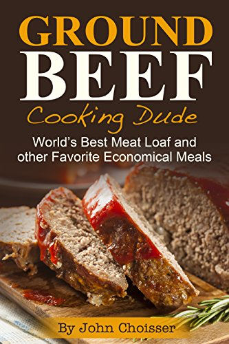 Ground Beef Cooking Dude Cookbook; World's Best Meatloaf Recipe and Other Favorite Economical Meals