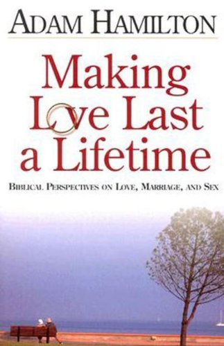 Making Love Last a Lifetime: Biblical Perspectives on Love, Marriage and Sex