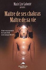 Maître de ses Chakras, Maître de sa vie : Selon les enseignements des anges Xedah et de l'Archange Michael ; Transmissions de 1995 à 2000 par Marie Lise Labonté
