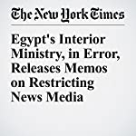 Egypt's Interior Ministry, in Error, Releases Memos on Restricting News Media | Declan Walsh,Nour Youssef