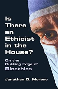 Is There an Ethicist in the House?: On the Cutting Edge of Bioethics (Medical Ethics)