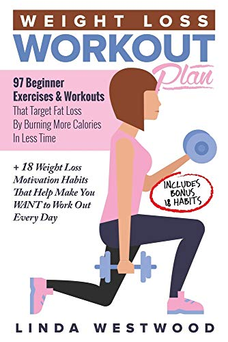 Weight Loss Workout Plan: 97 Beginner Exercises & Workouts That Target Fat Loss By Burning More Calories In Less Time + 18 Weight Loss Motivation Habits That Help Make You WANT to Work Out Every Day (At Home Exercises To Lose Weight For Beginners)