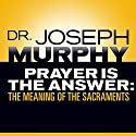 Prayer Is the Answer: The Meaning of the Sacraments Audiobook by Dr. Joseph Murphy Narrated by Sean Pratt