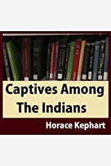 Captives Among The Indians: Firsthand Narratives Of Indian Wars, Customs, Tortures, And Habits Of Life In Colonial Times Kindle Edition