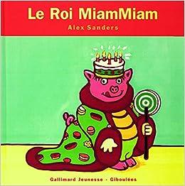 Amazon Fr Le Roi Miammiam De 4 A 7 Ans Sanders Alex Livres