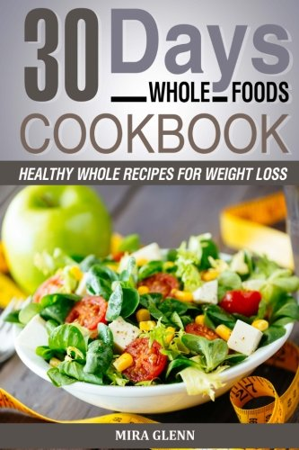 Whole: 30 Days Whole Foods Cookbook - Healthy Whole Recipes for Weight Loss