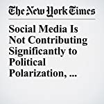 Social Media Is Not Contributing Significantly to Political Polarization, Paper Says | Jonah Engel Bromwich