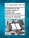 A handbook to the ancient courts of probate and depositories of Wills, George W. Marshall, 1240017863