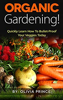 Organic Gardening!: Quickly Learn How To Bullet-Proof Your Veggies Today by [Prince, Olivia]