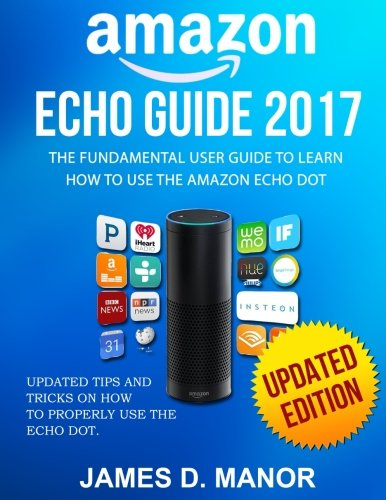 Amazon Echo Guide 2017: The Fundamental User Guide to Learn How to
