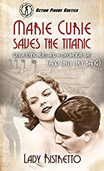 Marie Curie Saves the Titanic with a Flying Alien and a Mechanical Bat (and then They Bang): An Action Figure Erotic Novel by [Ristretto, Lady]