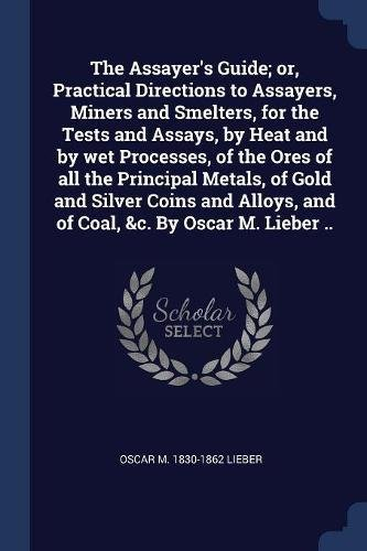 The Assayer's Guide; or, Practical Directions to Assayers, Miners and Smelters, for the Tests and Assays, by Heat and by wet Processes, of the Ores of ... and of Coal, &c. By Oscar M. Lieber .. ()