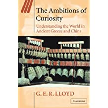 The Ambitions of Curiosity: Understanding the World in Ancient Greece and China