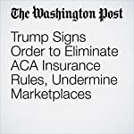 Trump Signs Order to Eliminate ACA Insurance Rules, Undermine Marketplaces | Amy Goldstein