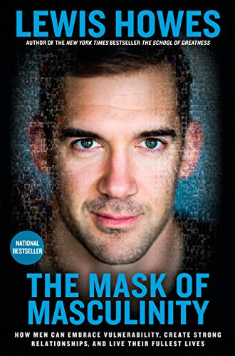 The Mask of Masculinity: How Men Can Embrace Vulnerability, Create Strong Relationships, and Live Their  Fullest -