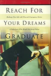 Reach for Your Dreams Graduate: Recharge Your Life with True and Courageous Stories of Individuals Who Would Not Accept Defeat