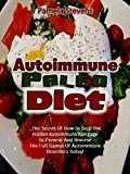 Autoimmune Paleo Diet: The Secret of How to Stop the Hidden Autoimmune Rampage to Prevent and Reverse the Full Gamut of Autoimmune Disorders Today!