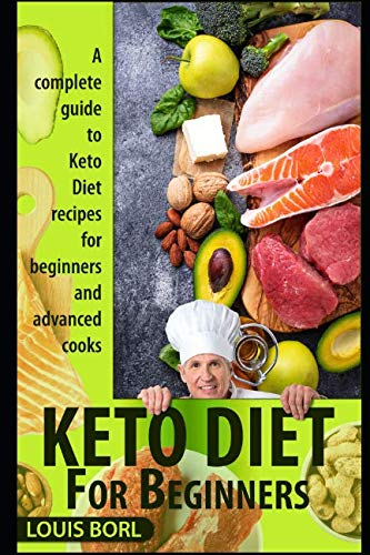 KETO DIET FOR BEGINNERS: A complete guide to Keto Diet recipes for beginners and advanced cooks by Louis Borl