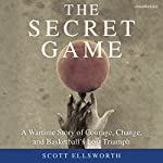 The Secret Game: A Wartime Story of Courage, Change, and Basketball's Lost Triumph | Scott Ellsworth