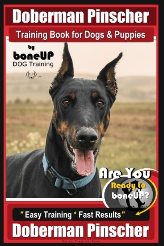 Doberman Pinscher Training Book for Dogs and Puppies by Bone Up Dog Training: Are You Ready to Bone Up? Easy Training * Fast Results Doberman Pinscher ()