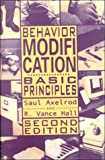 Behavior Modification : Basic Principles, Axelrod, Saul and Hall, R. Vance, 0890798044