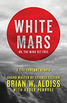 White Mars; or, The Mind Set Free: A 21st-Century Utopia by [Aldiss, Brian W., Penrose, Roger]