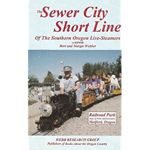 The Sewer City Short Line of the Southern Oregon Live-Steamers Bert Webber and Margie Webber