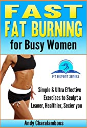 Fast Fat Burning for Busy Women - Exercises to Sculpt a Leaner, Healthier, Sexier you (Fit Expert Series Book 7)