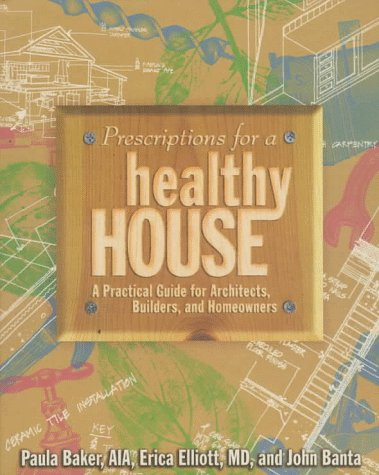 Prescriptions for a Healthy House: A Practical Guide for Architects, Builders and Homeowners