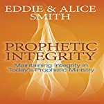Prophetic Integrity: Maintaining Integrity in Today's Prophetic Ministry | Eddie Smith,Alice Smith