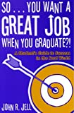 So... You Want a Great Job When You Graduate?!, John R. Jell, 1578862280