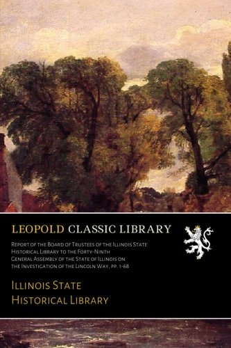 Report of the Board of Trustees of the Illinois State Historical Library to the Forty-Ninth General Assembly of the State of Illinois on the Investigation of the Lincoln Way, pp. 1-68 pdf