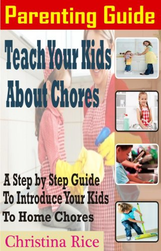 Parenting Guide: Teach Your Kids About Chores: A step by step guide to introduce your kids to home chores