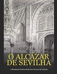 O Alcázar de Sevilha: A História do Palácio Real mais Famoso da Espanha