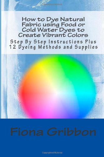How to Dye Natural Fabric using Food or Cold Water Dyes to Create Vibrant Colors: Step By Step Instructions Plus 12 Dyeing Methods and Supplies (Dye Fabric - Sew Silk) (Volume 1)