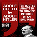 Adolf Hitler by Adolf Hitler: Ten Quotes Analyzed to Provide Insights of an Evil Mind | Austin Brooks