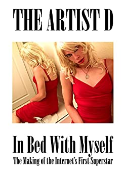 In Bed with Myself: The Making of The Internet's First Super Star by [The Artist D]