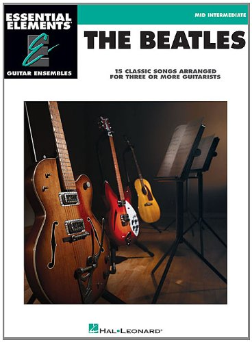 The Beatles - 15 Classic Songs Arranged for Three or More Guitarists: Essential Elements Guitar Ensembles Mid-Intermedia