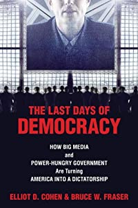 The Last Days of Democracy: How Big Media and Power-hungry Government Are Turning America into a Dictatorship from Prometheus Books