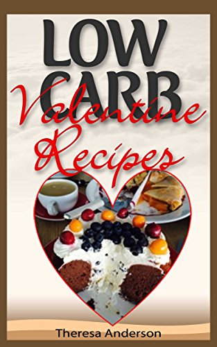 Low Carb Valentine's Day Recipes: Quick, Easy Low Carb Recipes That Will Melt Your Lover's Heart Right Away!