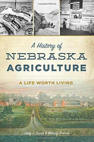 History of Nebraska Agriculture, A: A Life Worth Living (American Heritage)